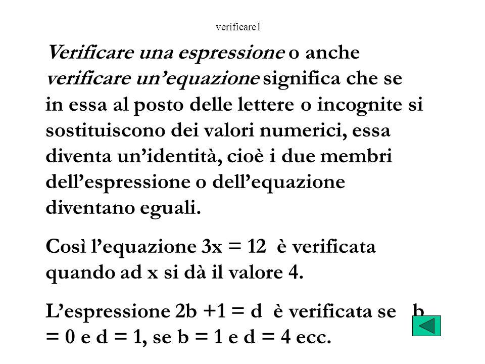 Verificare una espressione o anche verificare unequazione significa che se in essa al posto delle lettere o incognite si sostituiscono dei valori numerici, essa diventa unidentità, cioè i due membri dellespressione o dellequazione diventano eguali.