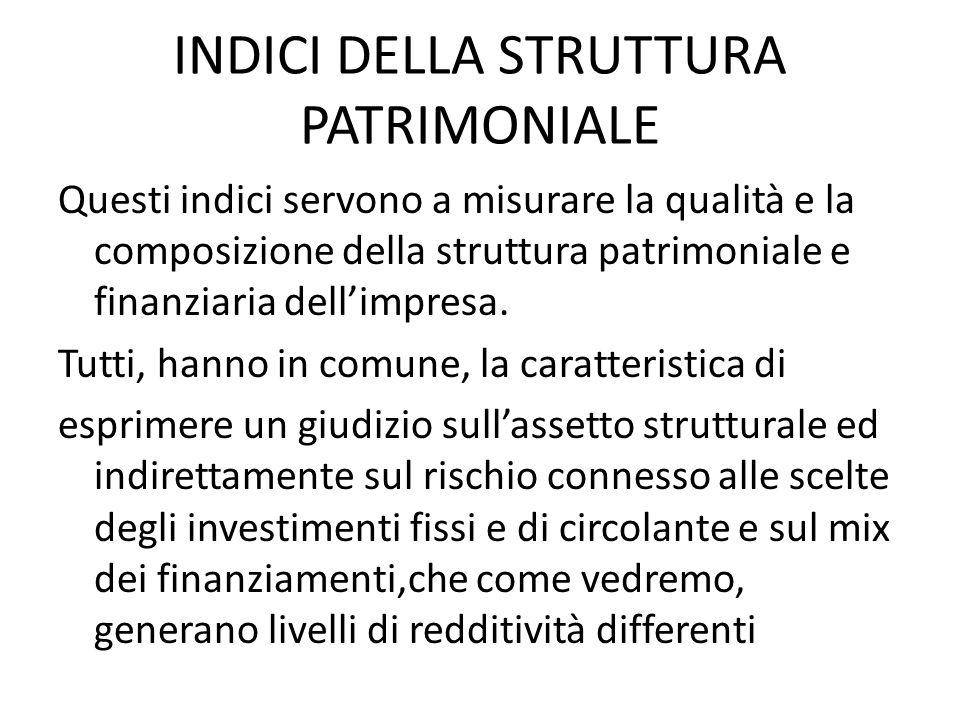 INDICI DELLA STRUTTURA PATRIMONIALE Questi indici servono a misurare la qualità e la composizione della struttura patrimoniale e finanziaria dellimpre