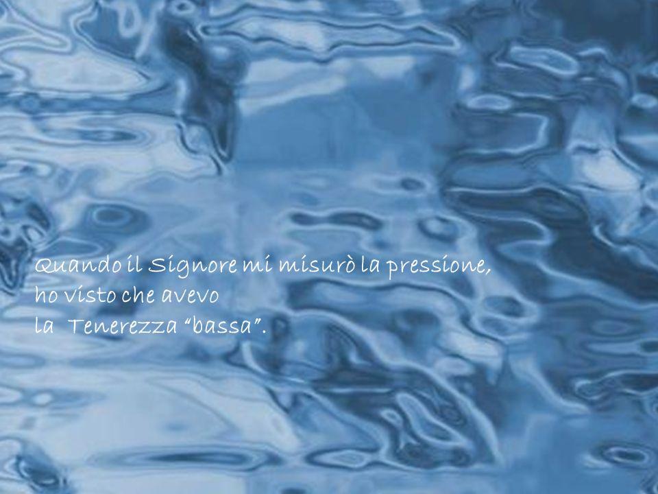 Quando il Signore mi misurò la pressione, ho visto che avevo la Tenerezza bassa.