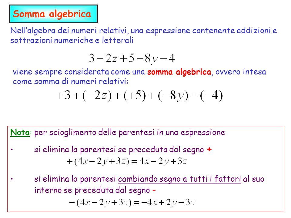 Nellalgebra dei numeri relativi, una espressione contenente addizioni e sottrazioni numeriche e letterali viene sempre considerata come una somma algebrica, ovvero intesa come somma di numeri relativi: Nota: per scioglimento delle parentesi in una espressione si elimina la parentesi se preceduta dal segno + si elimina la parentesi cambiando segno a tutti i fattori al suo interno se preceduta dal segno - Somma algebrica