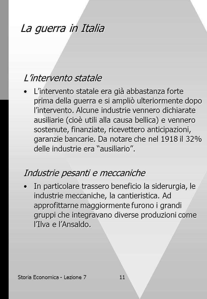 Storia Economica - Lezione 711 La guerra in Italia Lintervento statale Lintervento statale era già abbastanza forte prima della guerra e si ampliò ulteriormente dopo lintervento.