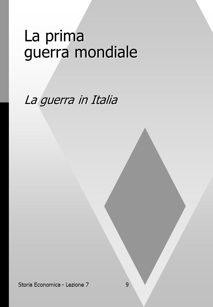 Storia Economica - Lezione 710 La guerra in Italia In tutti i Paesi europei la prima guerra mondiale rappresentò uno spartiacque fondamentale.