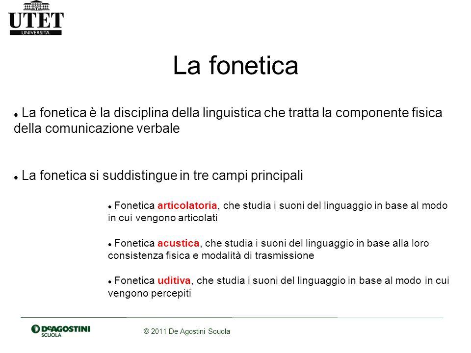 © 2011 De Agostini Scuola La fonetica La fonetica è la disciplina della linguistica che tratta la componente fisica della comunicazione verbale La fon