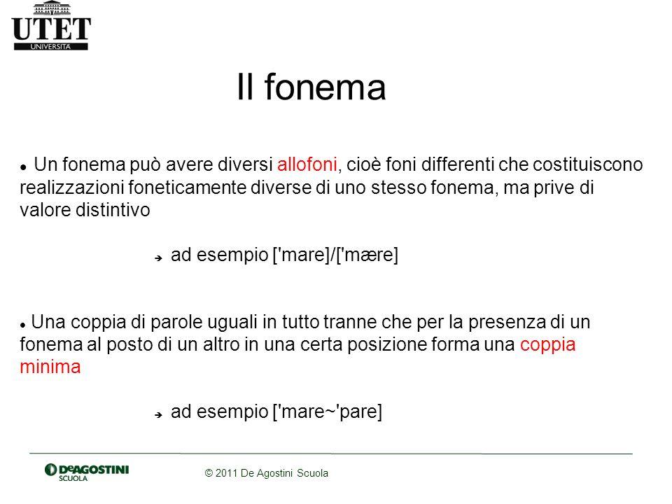 © 2011 De Agostini Scuola Il fonema Un fonema può avere diversi allofoni, cioè foni differenti che costituiscono realizzazioni foneticamente diverse d