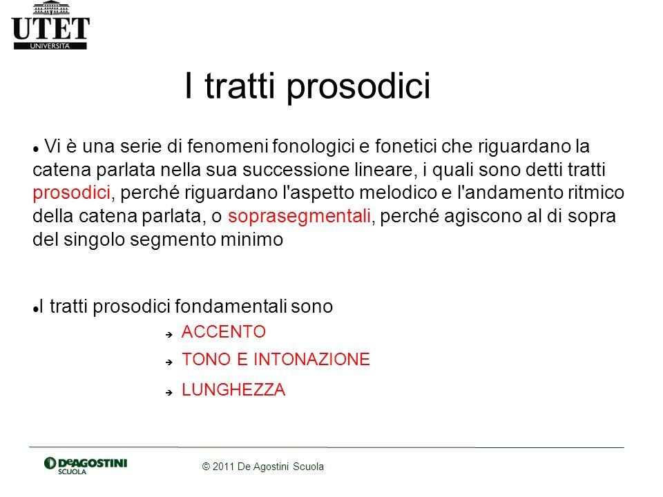 © 2011 De Agostini Scuola I tratti prosodici Vi è una serie di fenomeni fonologici e fonetici che riguardano la catena parlata nella sua successione l