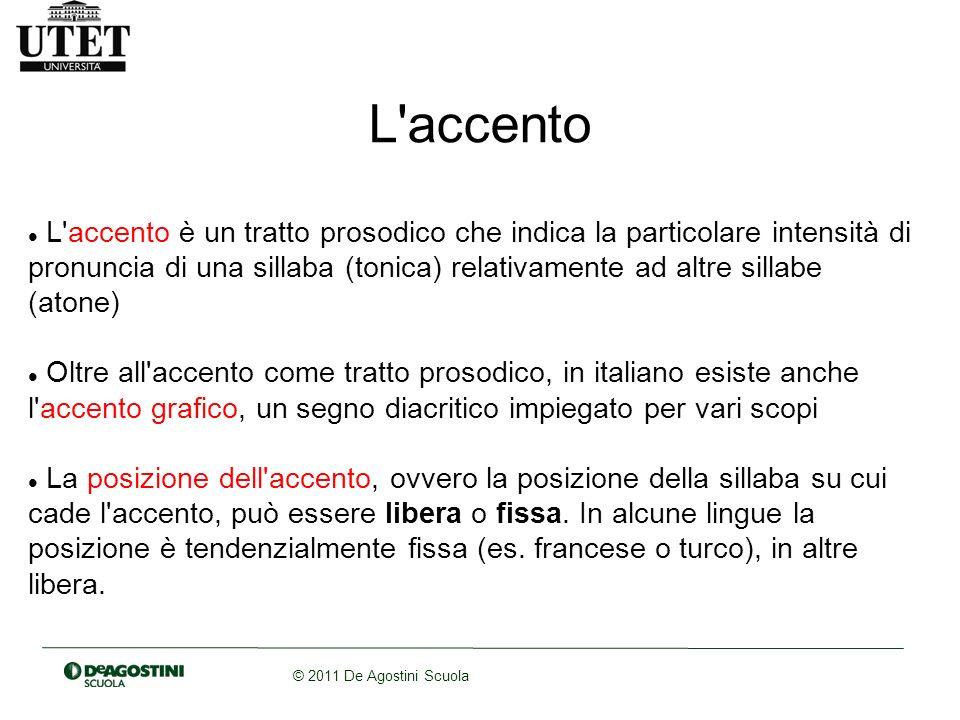 © 2011 De Agostini Scuola L'accento L'accento è un tratto prosodico che indica la particolare intensità di pronuncia di una sillaba (tonica) relativam