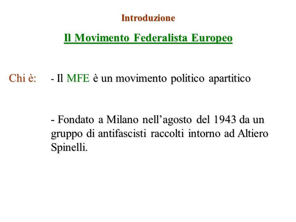 Introduzione Il Movimento Federalista Europeo Chi è: - Il MFE è un movimento politico apartitico - Fondato a Milano nellagosto del 1943 da un gruppo d