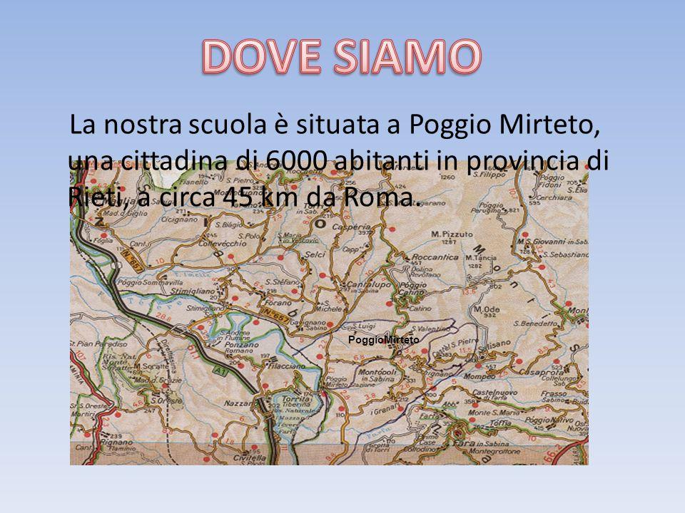 PoggioMirteto La nostra scuola è situata a Poggio Mirteto, una cittadina di 6000 abitanti in provincia di Rieti, a circa 45 km da Roma.