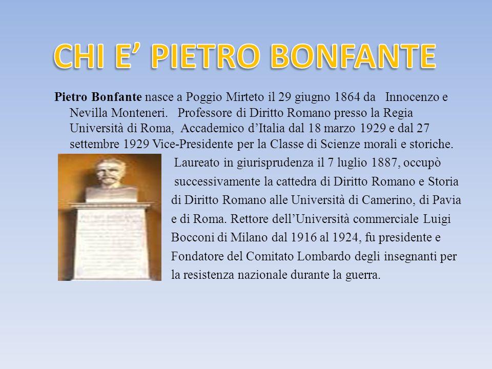 Pietro Bonfante nasce a Poggio Mirteto il 29 giugno 1864 da Innocenzo e Nevilla Monteneri. Professore di Diritto Romano presso la Regia Università di