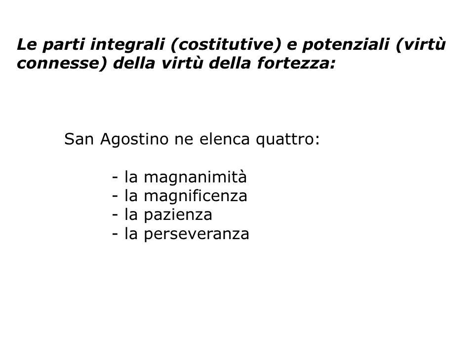 Le parti integrali (costitutive) e potenziali (virtù connesse) della virtù della fortezza: San Agostino ne elenca quattro: - la magnanimità - la magnificenza - la pazienza - la perseveranza