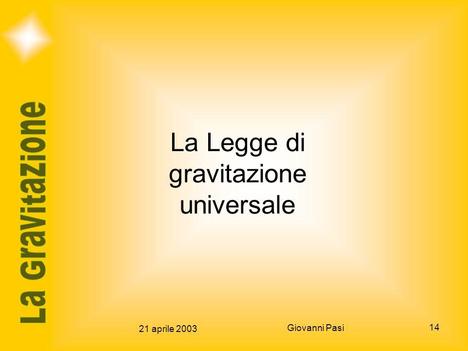 21 aprile 2003 Giovanni Pasi 14 La Legge di gravitazione universale