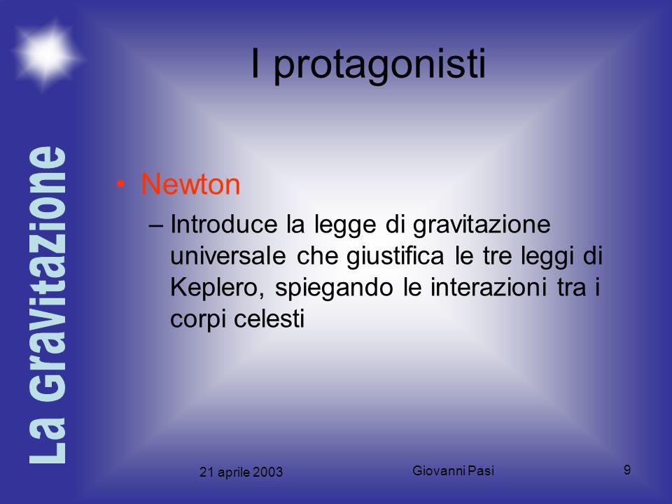 21 aprile 2003 Giovanni Pasi 9 I protagonisti Newton –Introduce la legge di gravitazione universale che giustifica le tre leggi di Keplero, spiegando