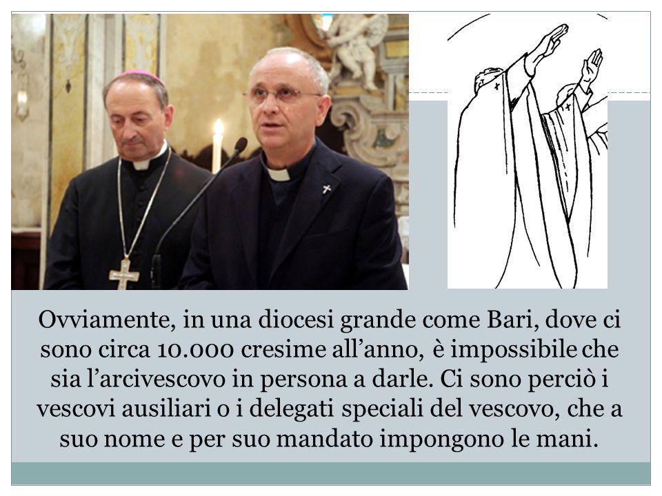 Ovviamente, in una diocesi grande come Bari, dove ci sono circa 10.000 cresime allanno, è impossibile che sia larcivescovo in persona a darle. Ci sono