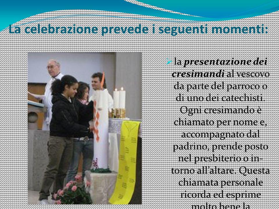 La celebrazione prevede i seguenti momenti: la presentazione dei cresimandi al vescovo da parte del parroco o di uno dei catechisti. Ogni cresimando è