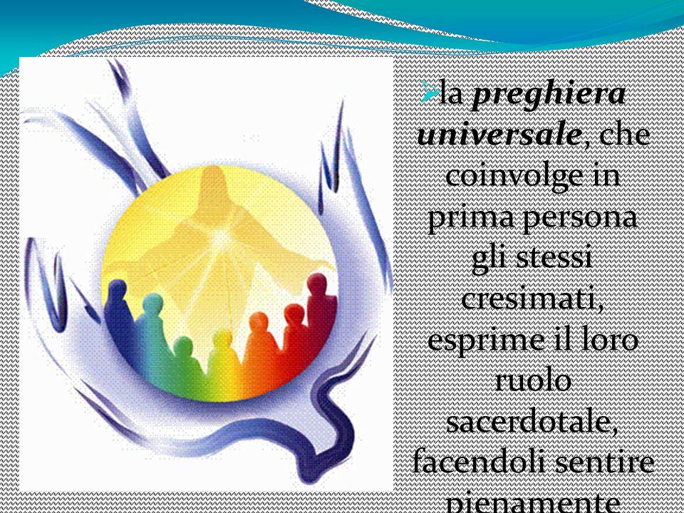 la preghiera universale, che coinvolge in prima persona gli stessi cresimati, esprime il loro ruolo sacerdotale, facendoli sentire pienamente inseriti