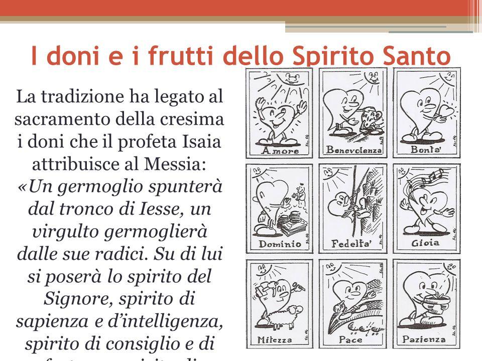 I doni e i frutti dello Spirito Santo La tradizione ha legato al sacramento della cresima i doni che il profeta Isaia attribuisce al Messia: «Un germo