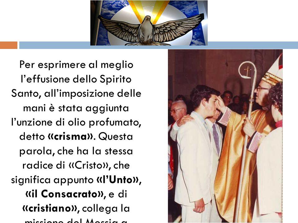 Per esprimere al meglio leffusione dello Spirito Santo, allimposizione delle mani è stata aggiunta lunzione di olio profumato, detto «crisma». Quest