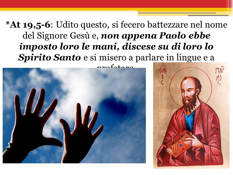 *At 19,5-6: Udito questo, si fecero battezzare nel nome del Signore Gesù e, non appena Paolo ebbe imposto loro le mani, discese su di loro lo Spirito
