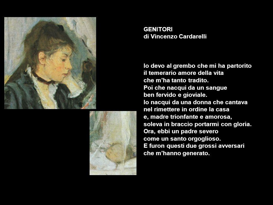 GENITORI di Vincenzo Cardarelli Io devo al grembo che mi ha partorito il temerario amore della vita che mha tanto tradito. Poi che nacqui da un sangue
