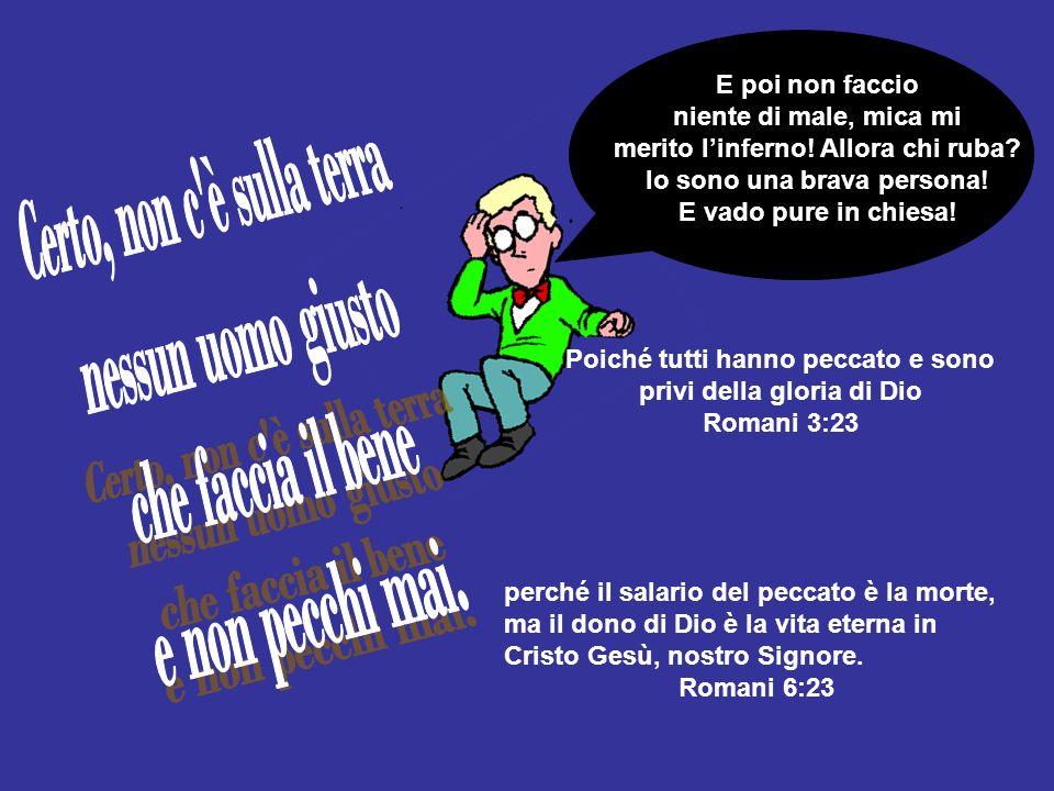 Poiché tutti hanno peccato e sono privi della gloria di Dio Romani 3:23 perché il salario del peccato è la morte, ma il dono di Dio è la vita eterna i