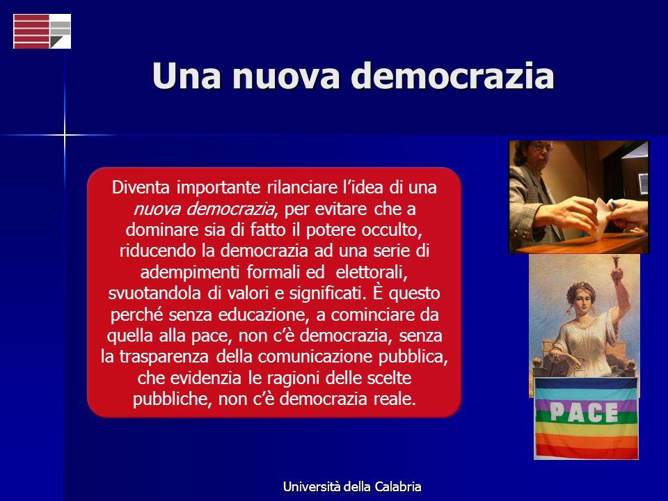 Università della Calabria Una nuova democrazia Diventa importante rilanciare lidea di una nuova democrazia, per evitare che a dominare sia di fatto il potere occulto, riducendo la democrazia ad una serie di adempimenti formali ed elettorali, svuotandola di valori e significati.
