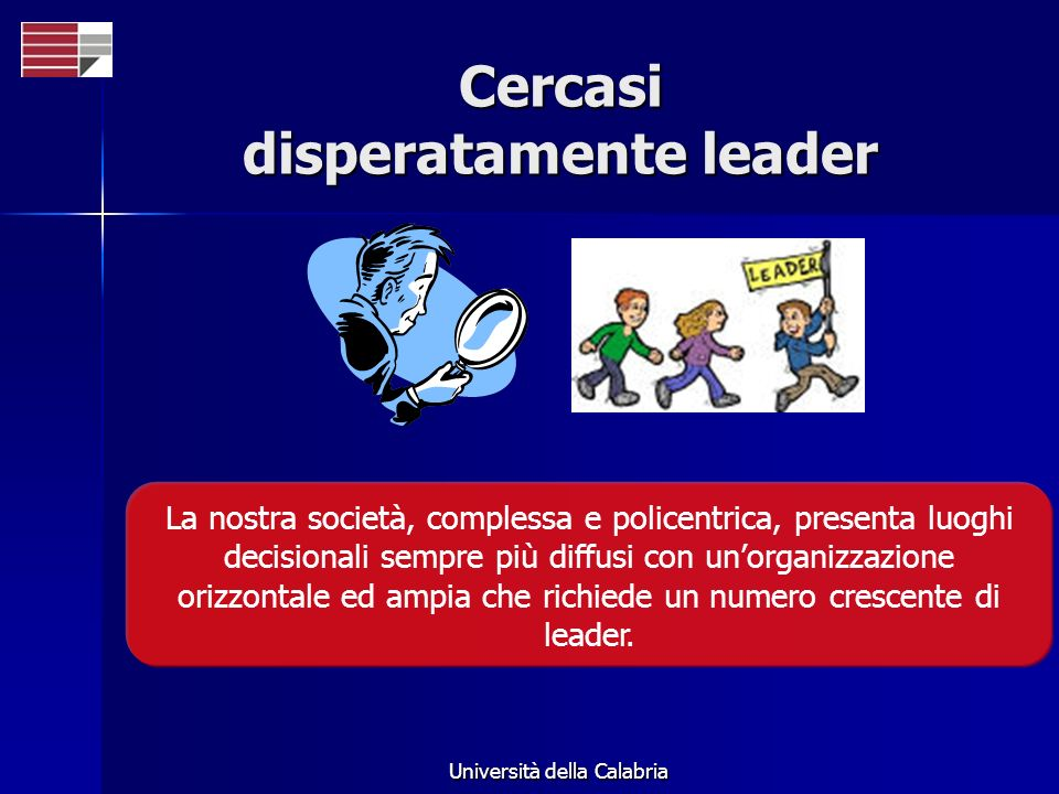 Università della Calabria Cercasi disperatamente leader La nostra società, complessa e policentrica, presenta luoghi decisionali sempre più diffusi con unorganizzazione orizzontale ed ampia che richiede un numero crescente di leader.