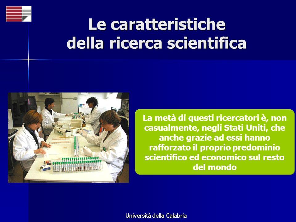 Università della Calabria Le caratteristiche della ricerca scientifica La metà di questi ricercatori è, non casualmente, negli Stati Uniti, che anche grazie ad essi hanno rafforzato il proprio predominio scientifico ed economico sul resto del mondo