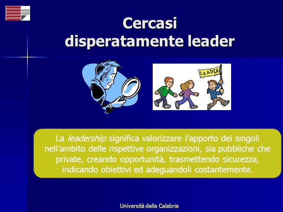 Università della Calabria Cercasi disperatamente leader La leadership significa valorizzare lapporto dei singoli nellambito delle rispettive organizzazioni, sia pubbliche che private, creando opportunità, trasmettendo sicurezza, indicando obiettivi ed adeguandoli costantemente.