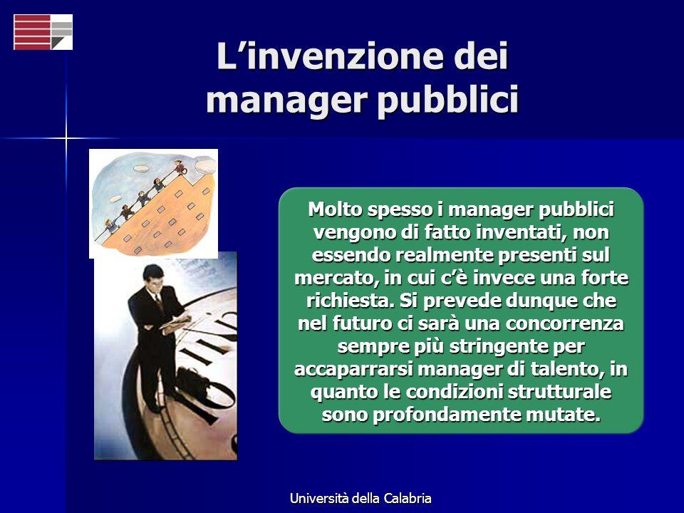 Università della Calabria Linvenzione dei manager pubblici Molto spesso i manager pubblici vengono di fatto inventati, non essendo realmente presenti sul mercato, in cui cè invece una forte richiesta.