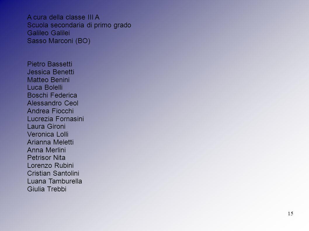 15 A cura della classe III A Scuola secondaria di primo grado Galileo Galilei Sasso Marconi (BO) Pietro Bassetti Jessica Benetti Matteo Benini Luca Bo