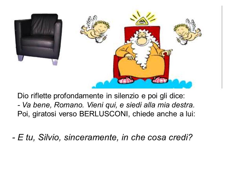 Dio riflette profondamente in silenzio e poi gli dice: - Va bene, Romano. Vieni qui, e siedi alla mia destra. Poi, giratosi verso BERLUSCONI, chiede a