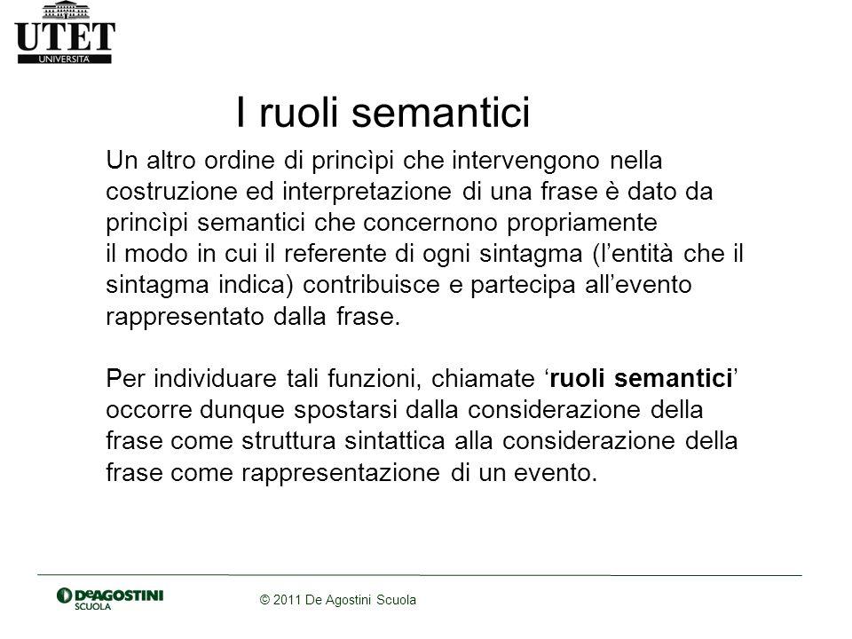 © 2011 De Agostini Scuola I principali ruoli semantici sono: -Agente -Paziente -Sperimentatore -Beneficiario -Strumento -Destinazione
