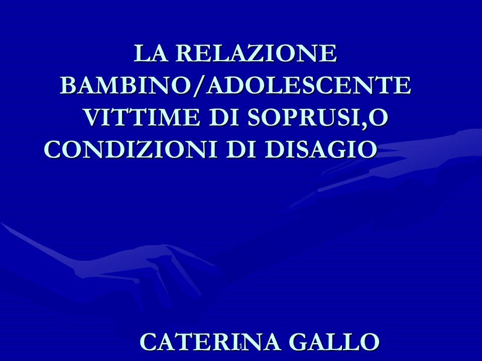 1 LA RELAZIONE BAMBINO/ADOLESCENTE VITTIME DI SOPRUSI,O CONDIZIONI DI DISAGIO CATERINA GALLO