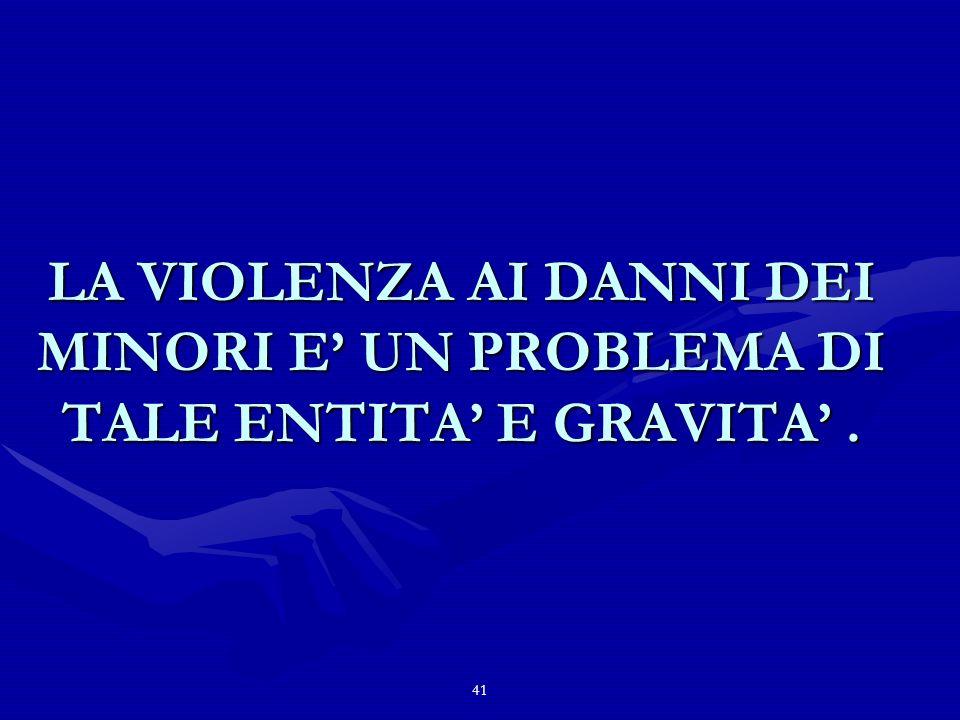 41 LA VIOLENZA AI DANNI DEI MINORI E UN PROBLEMA DI TALE ENTITA E GRAVITA.