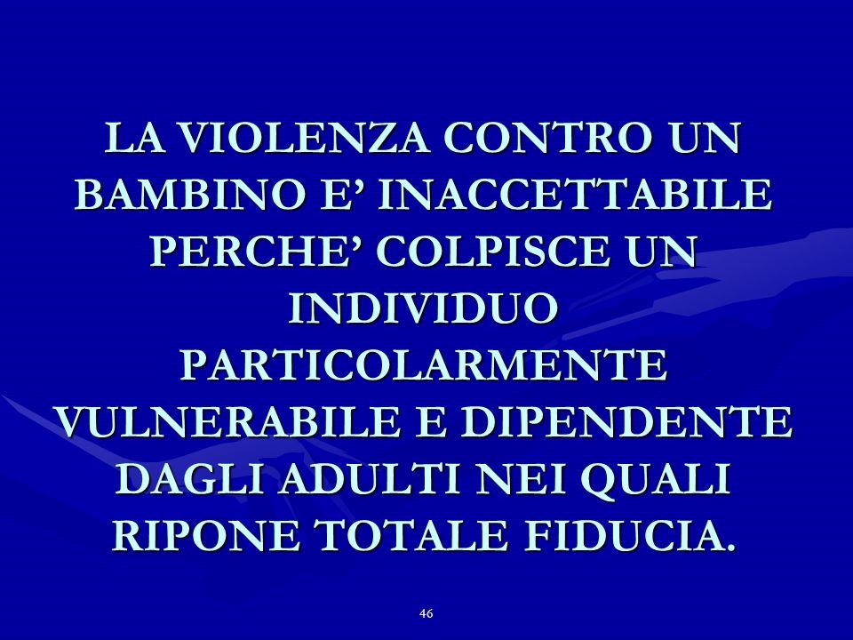 46 LA VIOLENZA CONTRO UN BAMBINO E INACCETTABILE PERCHE COLPISCE UN INDIVIDUO PARTICOLARMENTE VULNERABILE E DIPENDENTE DAGLI ADULTI NEI QUALI RIPONE TOTALE FIDUCIA.
