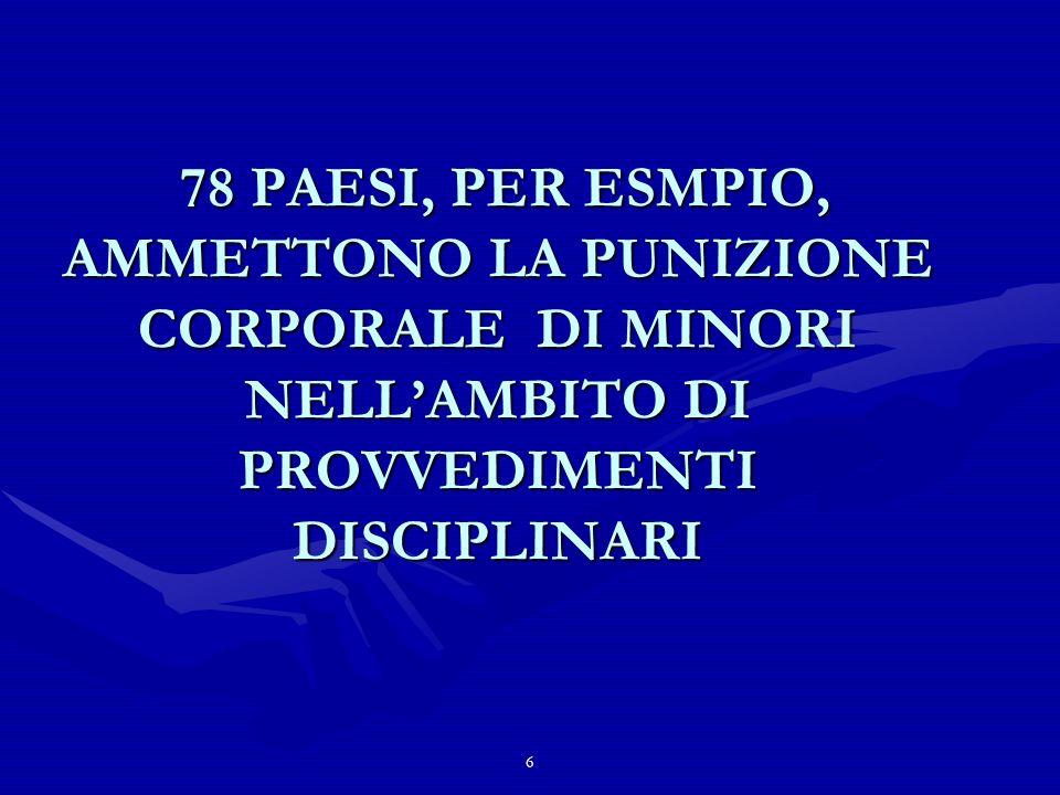 6 78 PAESI, PER ESMPIO, AMMETTONO LA PUNIZIONE CORPORALE DI MINORI NELLAMBITO DI PROVVEDIMENTI DISCIPLINARI 78 PAESI, PER ESMPIO, AMMETTONO LA PUNIZIONE CORPORALE DI MINORI NELLAMBITO DI PROVVEDIMENTI DISCIPLINARI