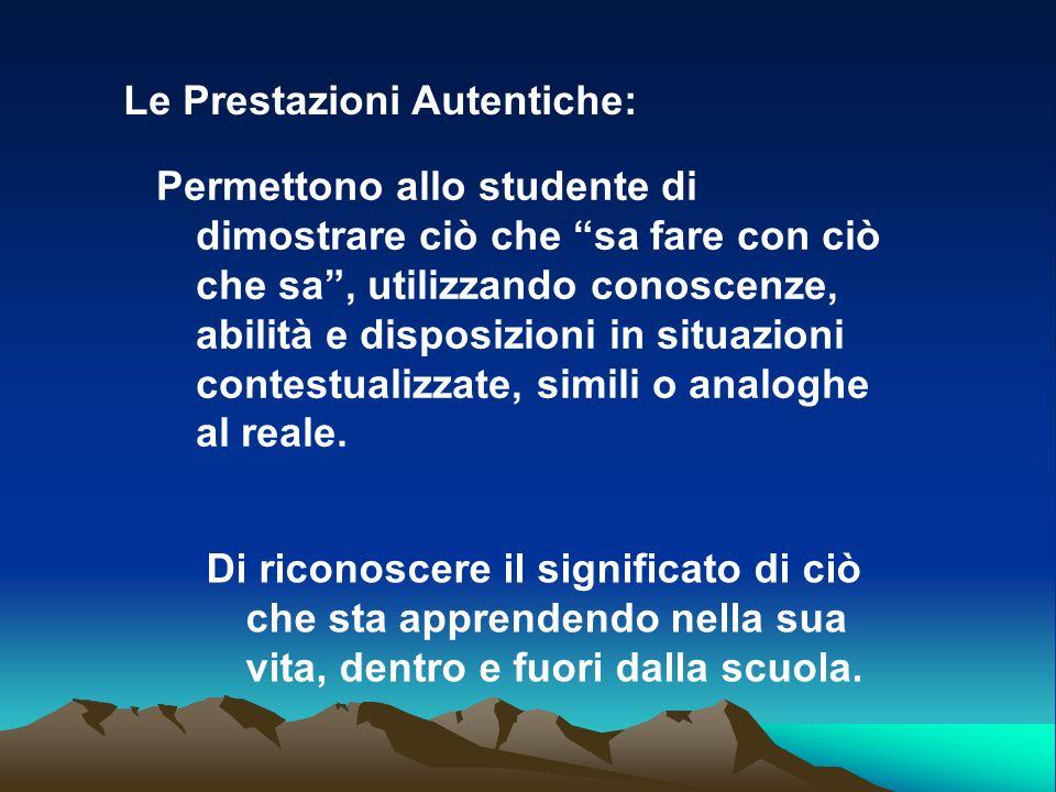Le Prestazioni Autentiche: Permettono allo studente di dimostrare ciò che sa fare con ciò che sa, utilizzando conoscenze, abilità e disposizioni in si