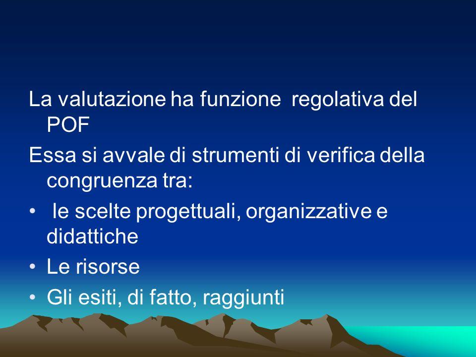 La valutazione ha funzione regolativa del POF Essa si avvale di strumenti di verifica della congruenza tra: le scelte progettuali, organizzative e did