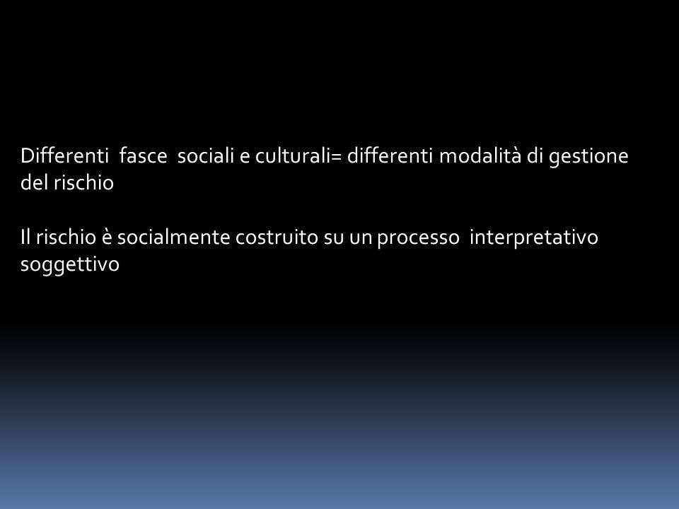 Differenti fasce sociali e culturali= differenti modalità di gestione del rischio Il rischio è socialmente costruito su un processo interpretativo sog