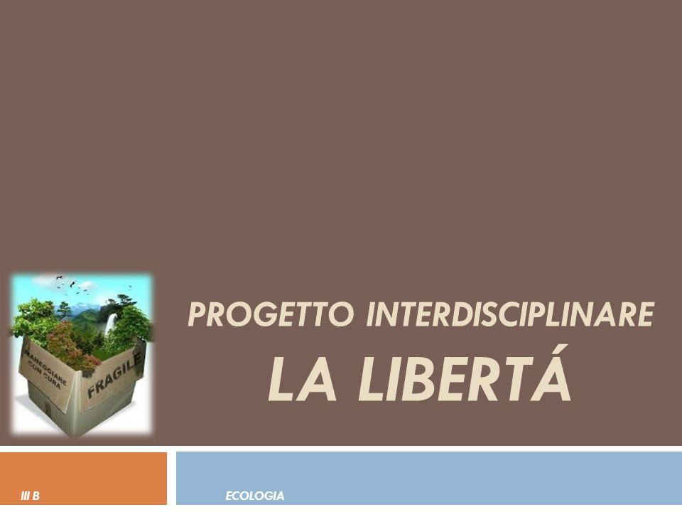 PROGETTO INTERDISCIPLINARE LA LIBERTÁ III B ECOLOGIA