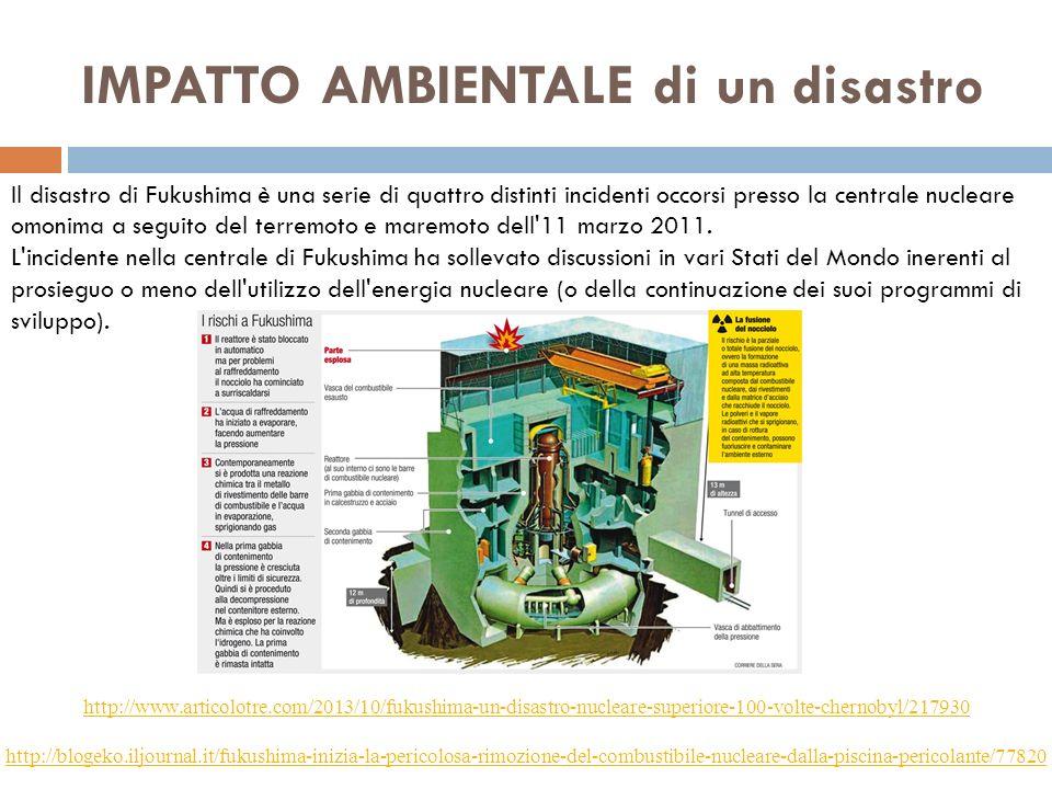 IMPATTO AMBIENTALE di un disastro http://www.articolotre.com/2013/10/fukushima-un-disastro-nucleare-superiore-100-volte-chernobyl/217930 http://blogeko.iljournal.it/fukushima-inizia-la-pericolosa-rimozione-del-combustibile-nucleare-dalla-piscina-pericolante/77820 Il disastro di Fukushima è una serie di quattro distinti incidenti occorsi presso la centrale nucleare omonima a seguito del terremoto e maremoto dell 11 marzo 2011.
