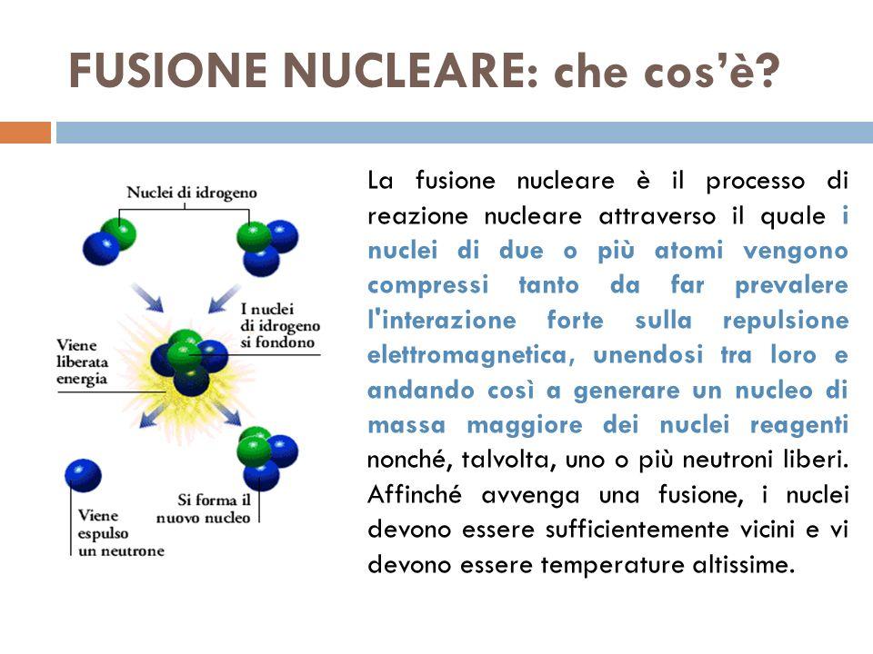 FUSIONE NUCLEARE: che cosè? La fusione nucleare è il processo di reazione nucleare attraverso il quale i nuclei di due o più atomi vengono compressi t