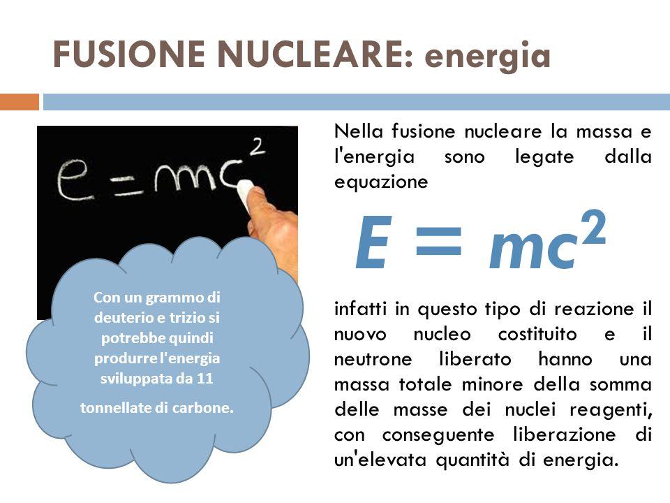 FUSIONE NUCLEARE: energia Nella fusione nucleare la massa e l energia sono legate dalla equazione E = mc 2 infatti in questo tipo di reazione il nuovo nucleo costituito e il neutrone liberato hanno una massa totale minore della somma delle masse dei nuclei reagenti, con conseguente liberazione di un elevata quantità di energia.