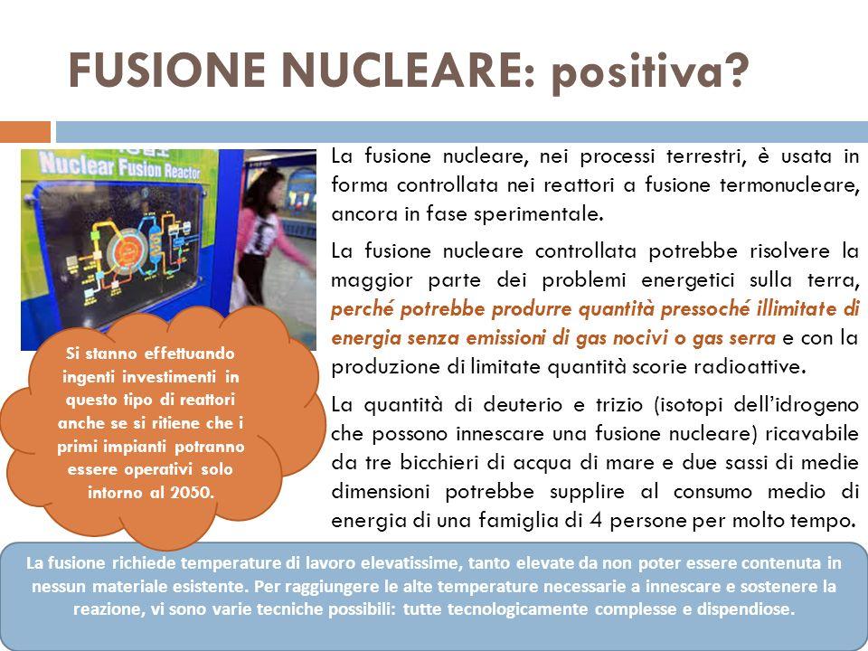 FUSIONE NUCLEARE: positiva? La fusione nucleare, nei processi terrestri, è usata in forma controllata nei reattori a fusione termonucleare, ancora in