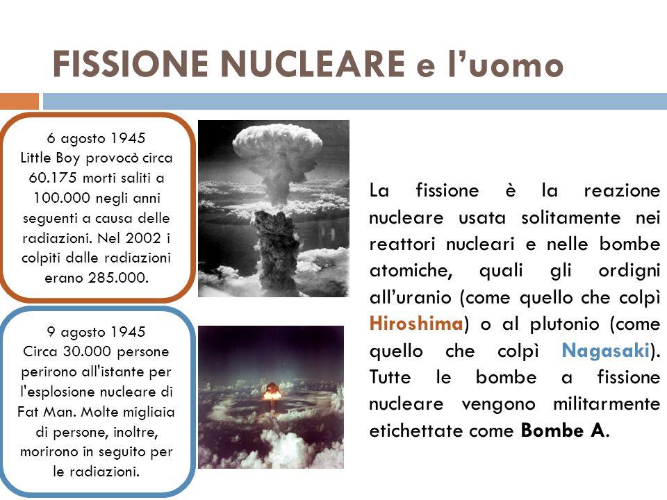 FISSIONE NUCLEARE e luomo La fissione è la reazione nucleare usata solitamente nei reattori nucleari e nelle bombe atomiche, quali gli ordigni alluranio (come quello che colpì Hiroshima) o al plutonio (come quello che colpì Nagasaki).
