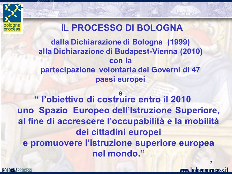 2 IL PROCESSO DI BOLOGNA lobiettivo di costruire entro il 2010 uno Spazio Europeo dellIstruzione Superiore, al fine di accrescere loccupabilità e la mobilità dei cittadini europei e promuovere listruzione superiore europea nel mondo.