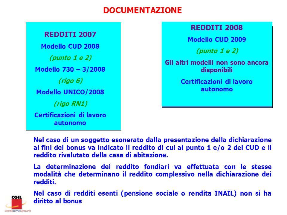 DOCUMENTAZIONE REDDITI 2007 Modello CUD 2008 (punto 1 e 2) Modello 730 – 3/2008 (rigo 6) Modello UNICO/2008 (rigo RN1) Certificazioni di lavoro autonomo REDDITI 2008 Modello CUD 2009 (punto 1 e 2) Gli altri modelli non sono ancora disponibili Certificazioni di lavoro autonomo Nel caso di un soggetto esonerato dalla presentazione della dichiarazione ai fini del bonus va indicato il reddito di cui al punto 1 e/o 2 del CUD e il reddito rivalutato della casa di abitazione.
