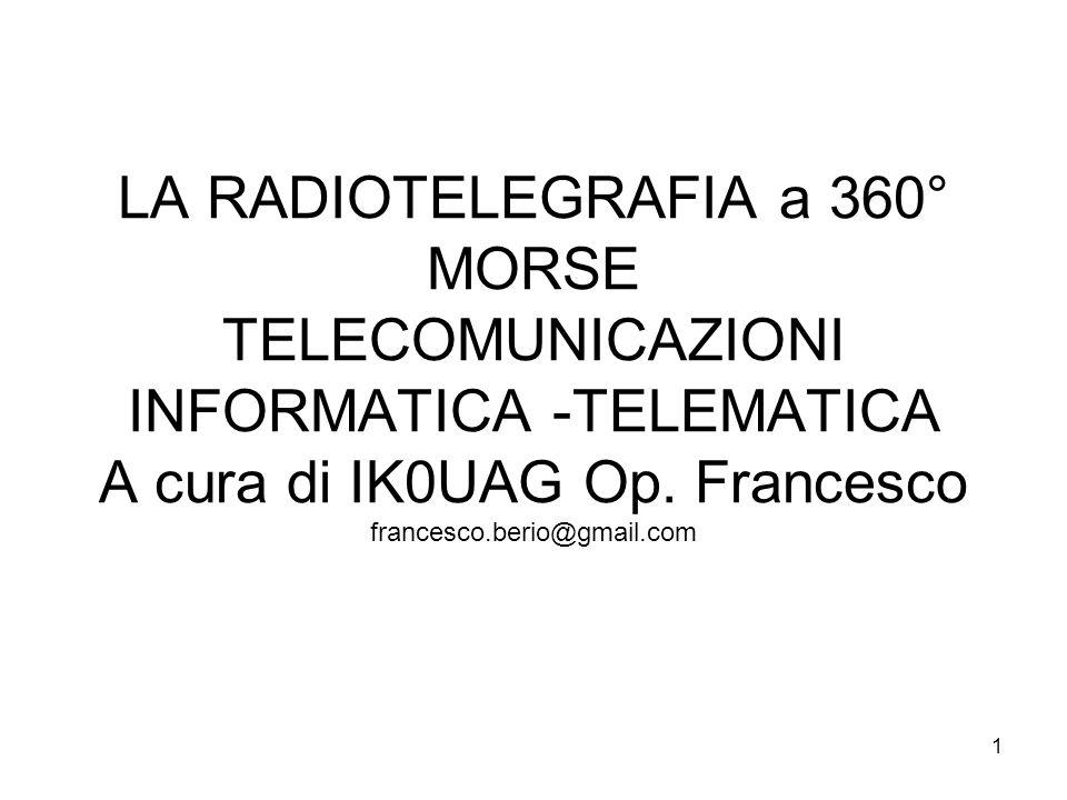 1 LA RADIOTELEGRAFIA a 360° MORSE TELECOMUNICAZIONI INFORMATICA -TELEMATICA A cura di IK0UAG Op. Francesco francesco.berio@gmail.com