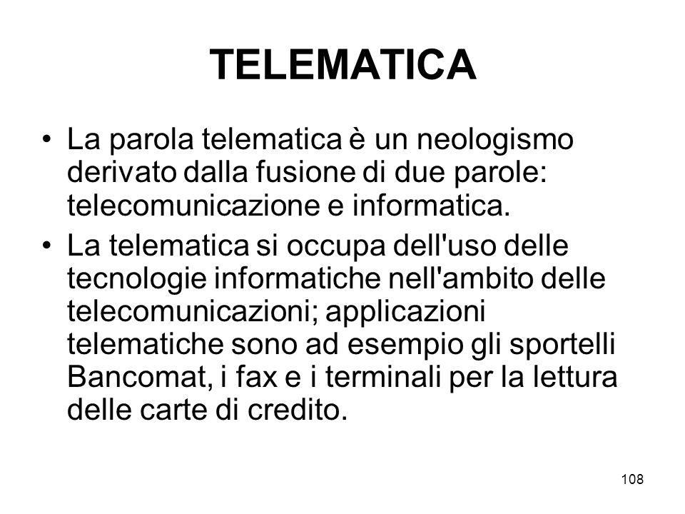 108 TELEMATICA La parola telematica è un neologismo derivato dalla fusione di due parole: telecomunicazione e informatica. La telematica si occupa del