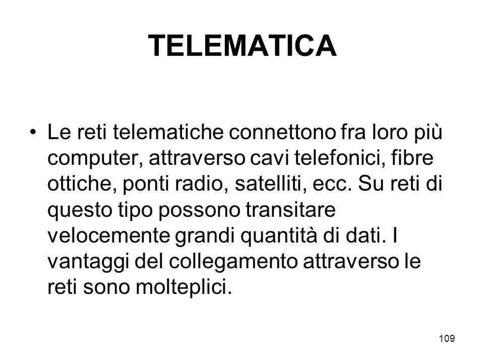 109 TELEMATICA Le reti telematiche connettono fra loro più computer, attraverso cavi telefonici, fibre ottiche, ponti radio, satelliti, ecc. Su reti d